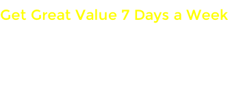 Get Great Value 7 Days a Week OPERATING HOURS:    Mon - Fri Saturday Sunday
